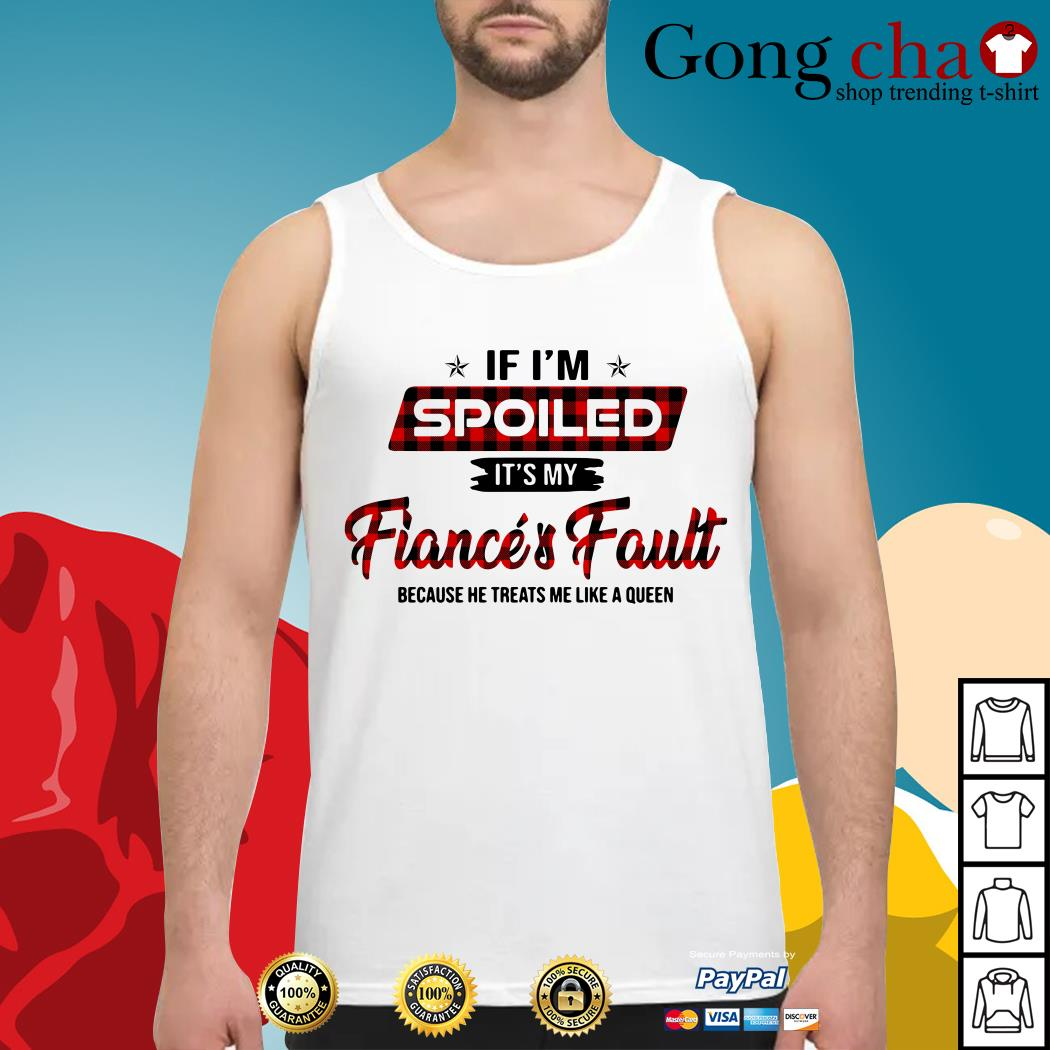 If I'm spoiled it's my fiance and fault because he treats me like a Queen Tank top
