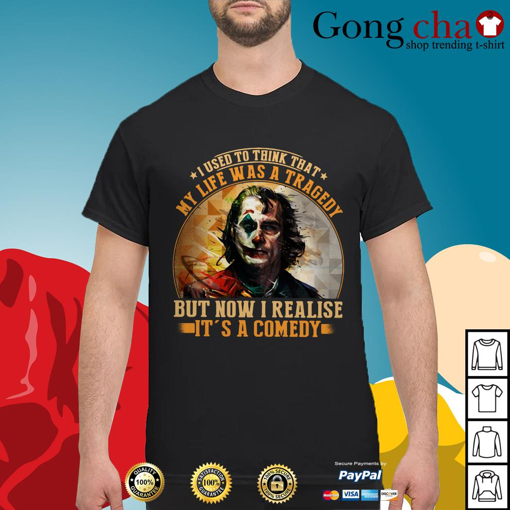 Joker I used to think that my life was a tragedy but now I realise it's a comedy shirt
