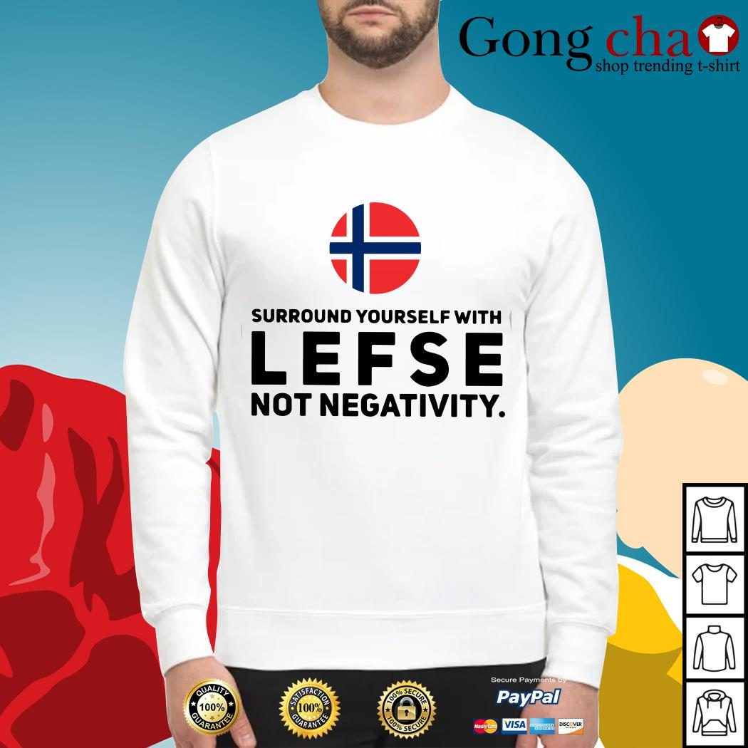 Surround yourself with lefse not negativity Sweater