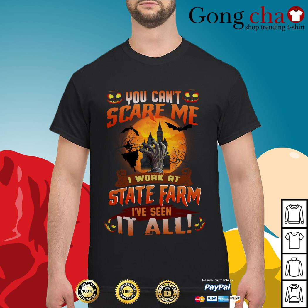 You can't scare me I work at State Farm I've seen it all shirt