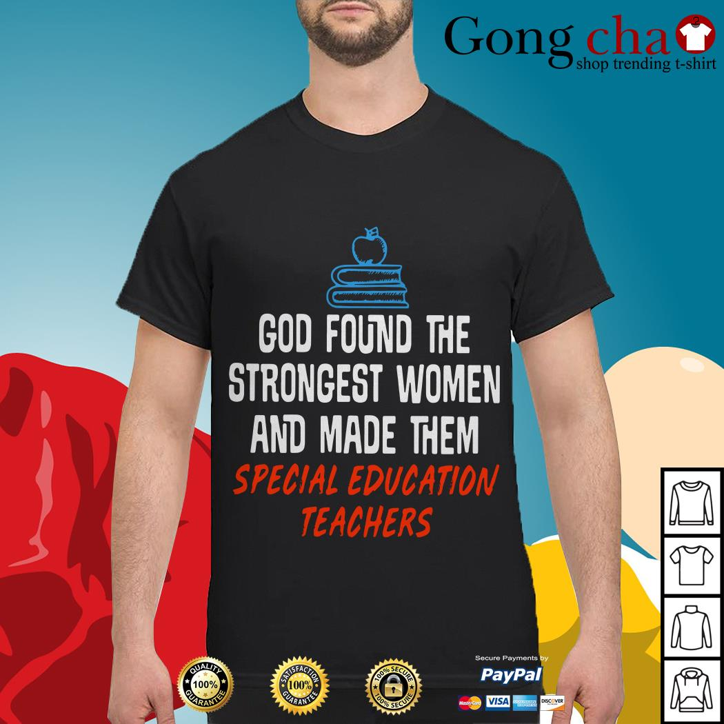 God found the strongest women and made them special education teachers shirt