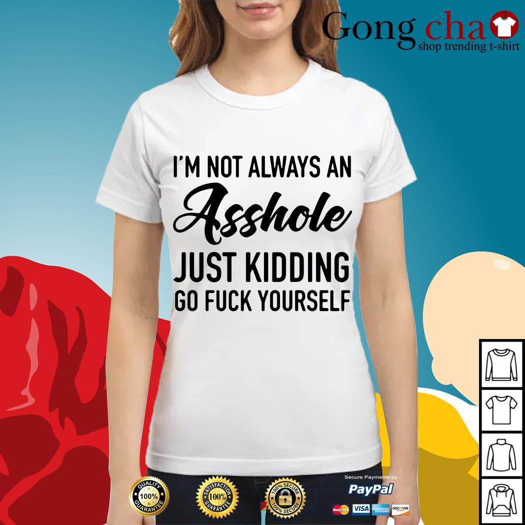 I'm not always an asshole just kidding go fuck yourself Ladies tee