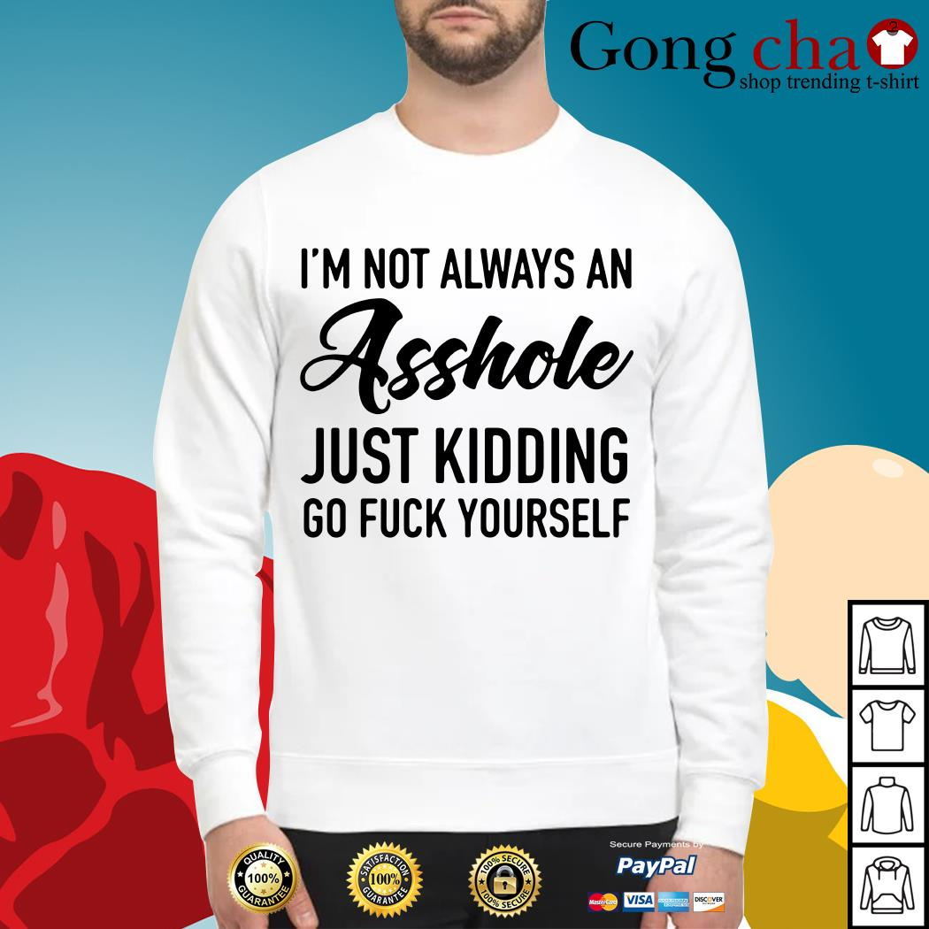 I'm not always an asshole just kidding go fuck yourself Sweater