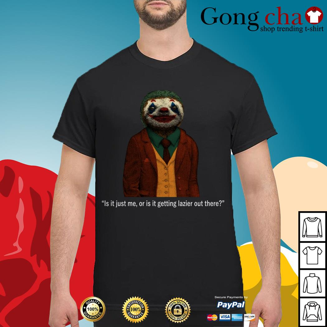 Sloth Joker is it just me or is it getting lazier out there shirt