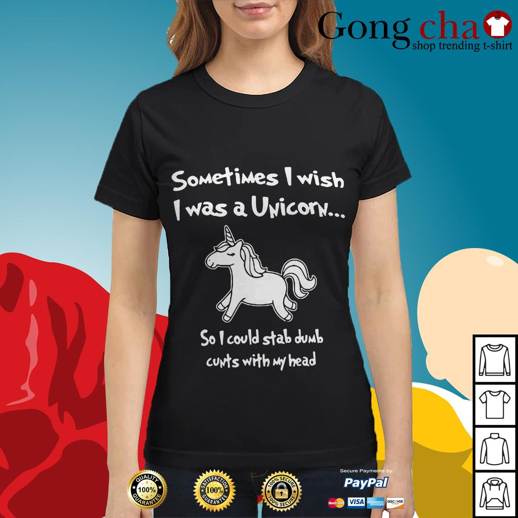 Sometimes I wish I was a unicorn so I could stab dumb cunts with my head Ladies tee