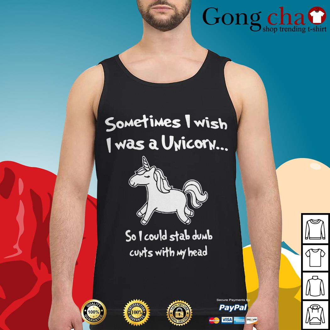 Sometimes I wish I was a unicorn so I could stab dumb cunts with my head Tank top
