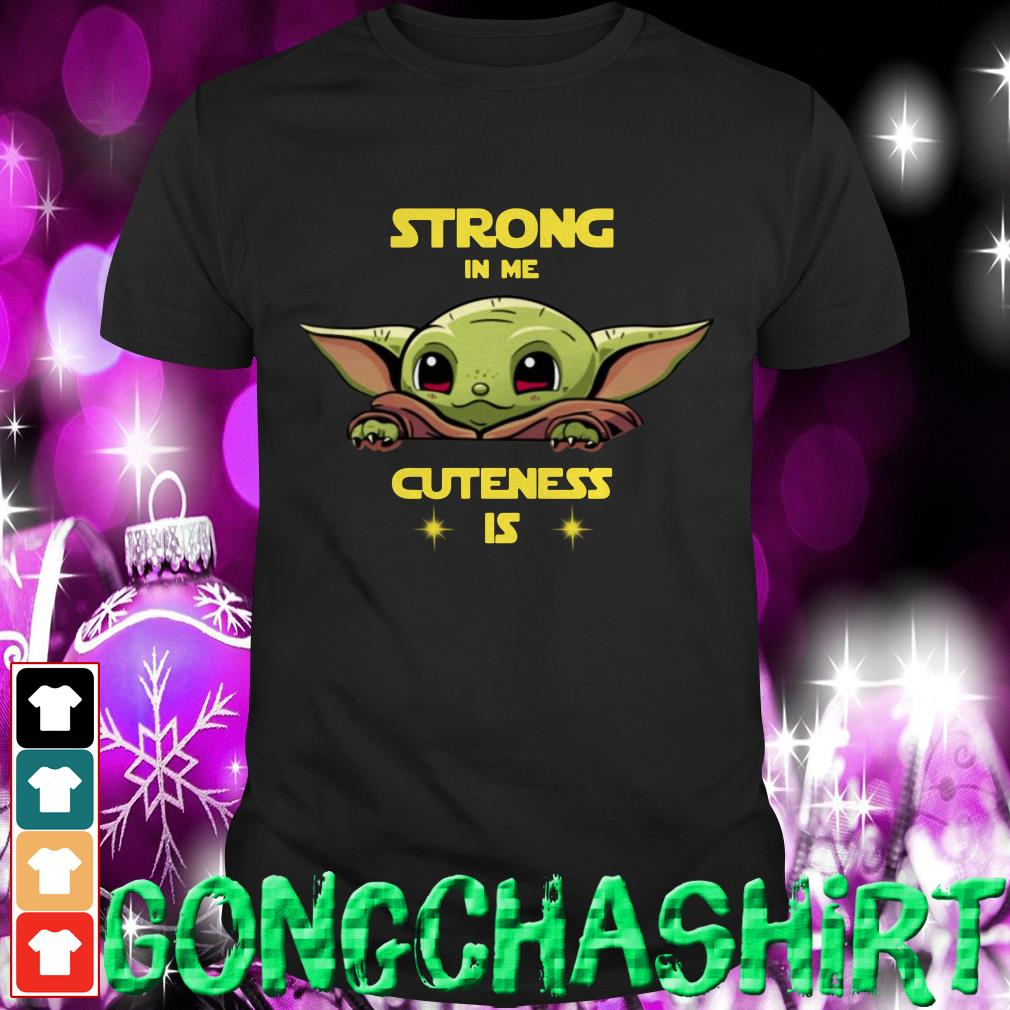 Baby Yoda strong in me cuteness is shirt