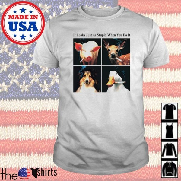 Animals it looks just as stupid when you do it shirt
