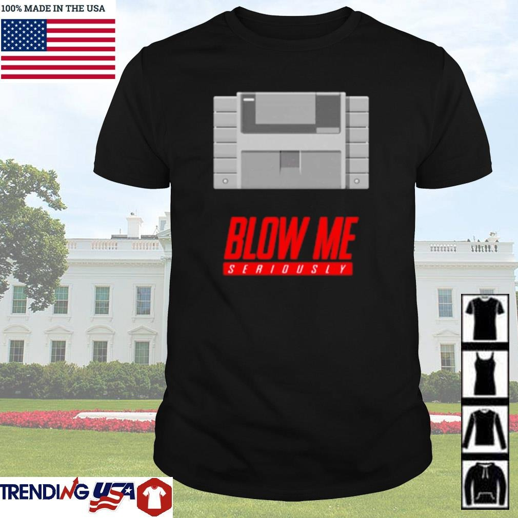 Super Blow Me seriously shirt