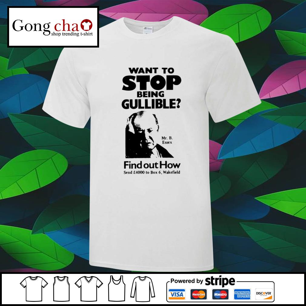 Want to stop being Gullible Mr. B. Essex find out how shirt