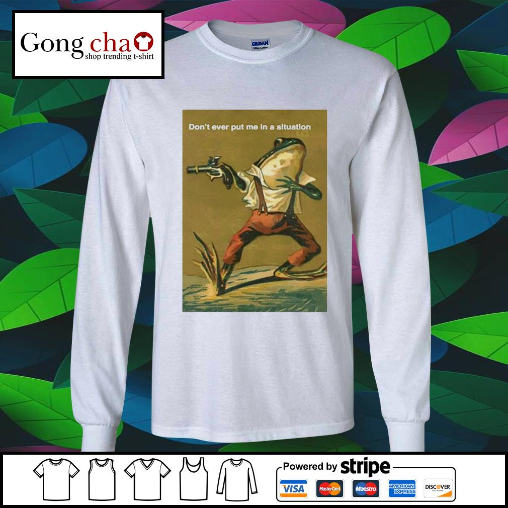 Frog don't ever put me in a situation s longsleeve-tee
