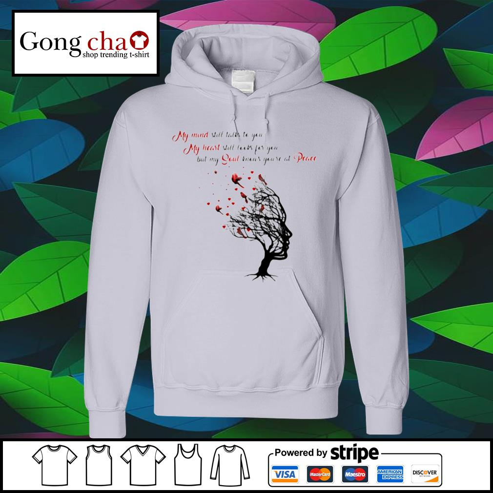 My mind still talks to you my heart still looks for you but my soul knows you're at peace s hoodie