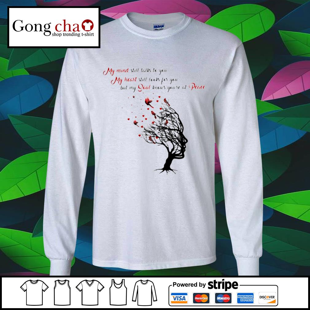 My mind still talks to you my heart still looks for you but my soul knows you're at peace s longsleeve-tee